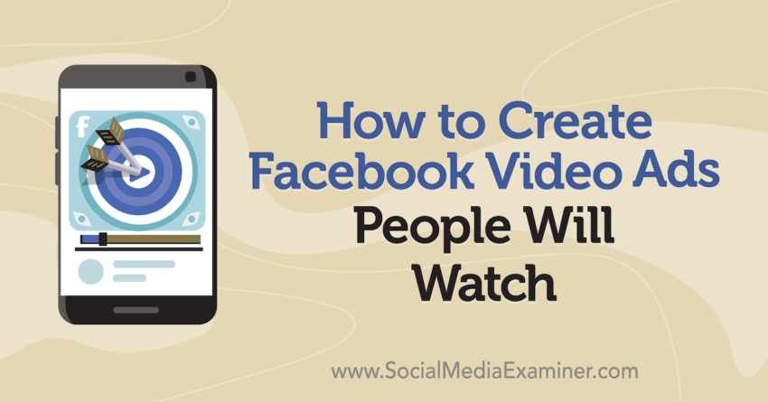 How to Create Facebook Video Ads People Will Watch : Social Media Examiner