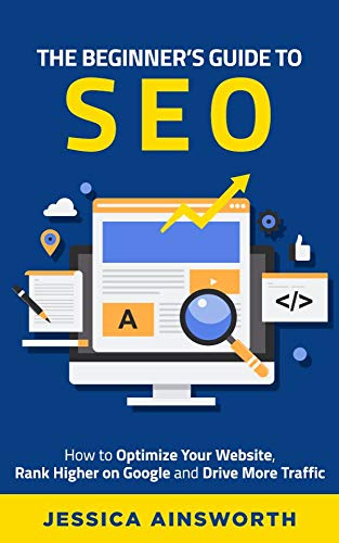 The Beginner's Guide to SEO: How to Optimize Your Website, Rank Higher on Google and Drive More Traffic (The Beginner's Guide to Marketing Book 3)