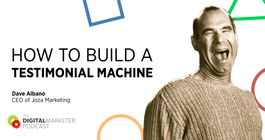 The DigitalMarketer Podcast | Episode 149: How To Build a Testimonial Machine with CEO of Joza Marketing Dave Albano